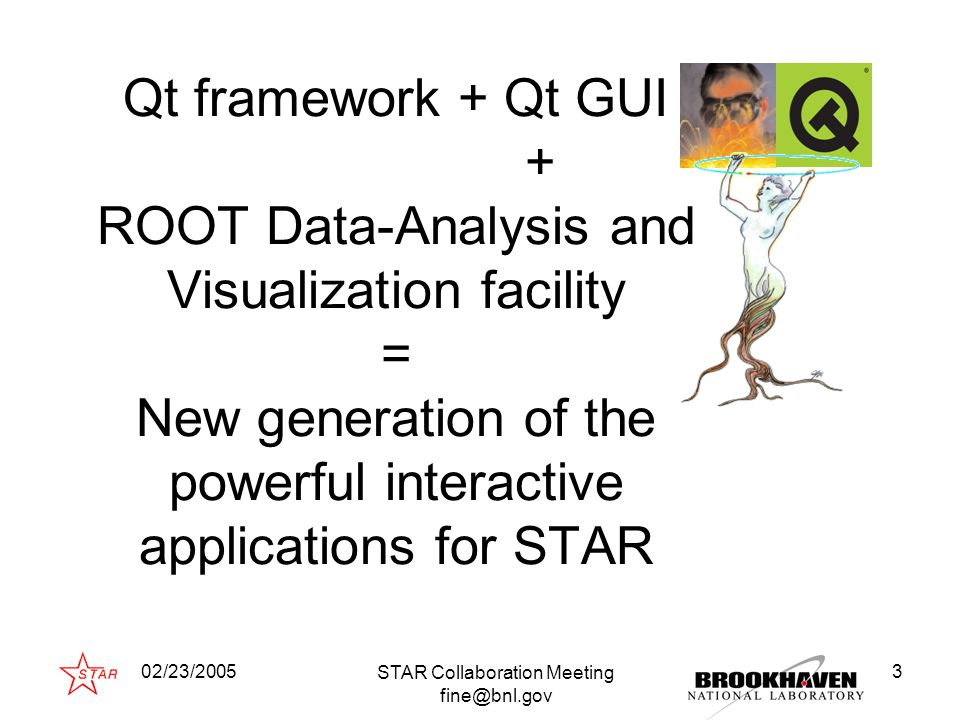 02/23/2005 STAR Collaboration Meeting fine@bnl.gov 4 Whether it is feasible to benefit just from the two best technologies Qt-layer for ROOT (ROOT layer for Qt) - the unique technology creating the complex data- analysis and the computer simulation interactive software packages and problem-oriented applications based on Qt and ROOT frameworks.
