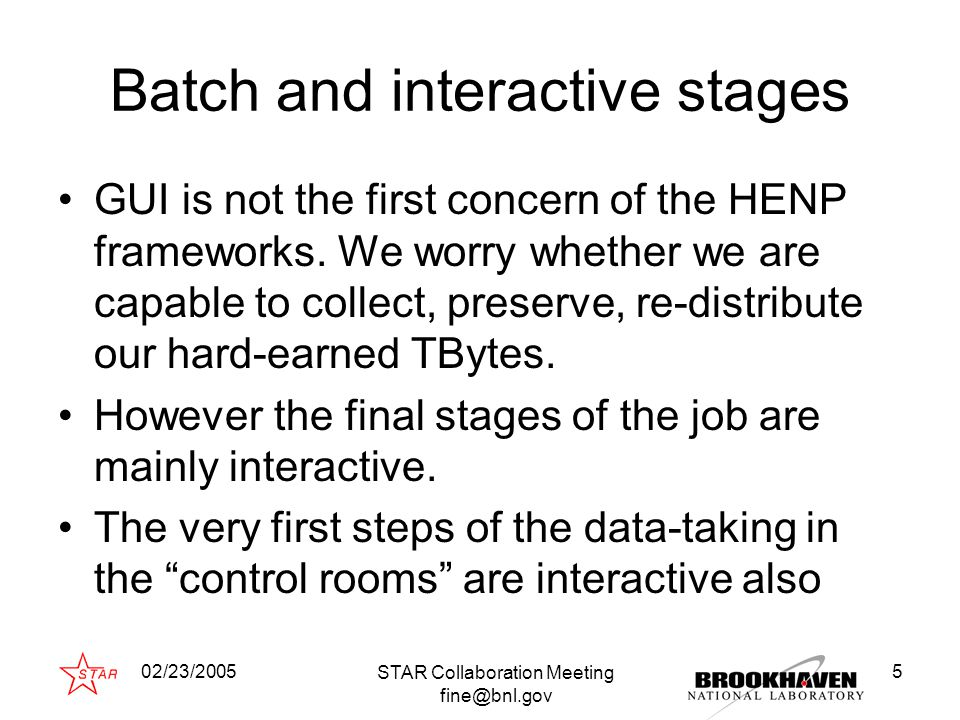 02/23/2005 STAR Collaboration Meeting fine@bnl.gov 5 Batch and interactive stages GUI is not the first concern of the HENP frameworks.
