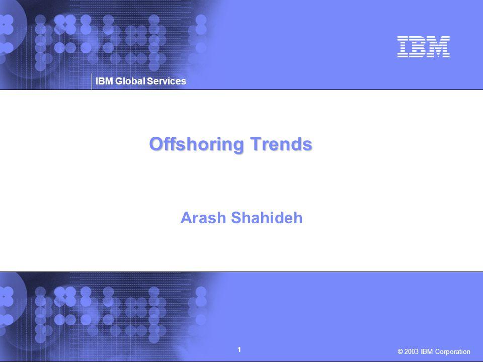 © 2003 IBM Corporation IBM Global Services 1 Offshoring Trends Arash Shahideh