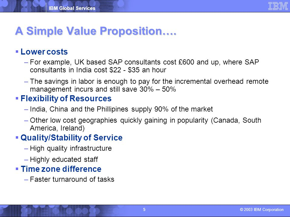 IBM Global Services © 2003 IBM Corporation 5 A Simple Value Proposition….  Lower costs –For example, UK based SAP consultants cost £600 and up, where