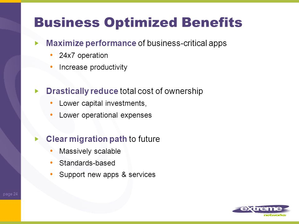 page 24 Business Optimized Benefits Maximize performance of business-critical apps 24x7 operation Increase productivity Drastically reduce total cost of ownership Lower capital investments, Lower operational expenses Clear migration path to future Massively scalable Standards-based Support new apps & services