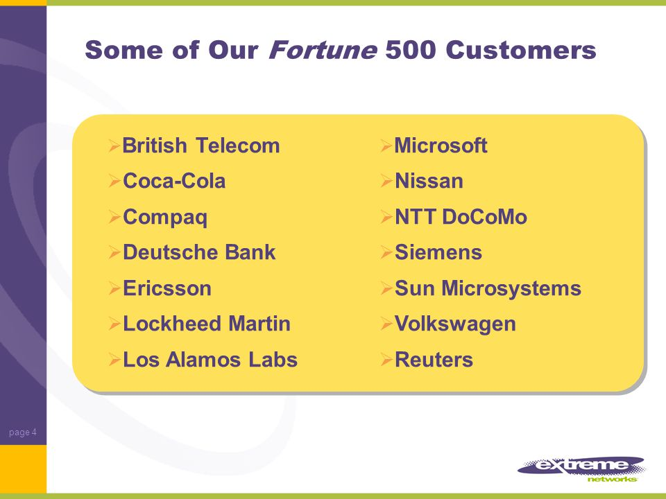 page 4 Some of Our Fortune 500 Customers  British Telecom  Coca-Cola  Compaq  Deutsche Bank  Ericsson  Lockheed Martin  Los Alamos Labs  Microsoft  Nissan  NTT DoCoMo  Siemens  Sun Microsystems  Volkswagen  Reuters
