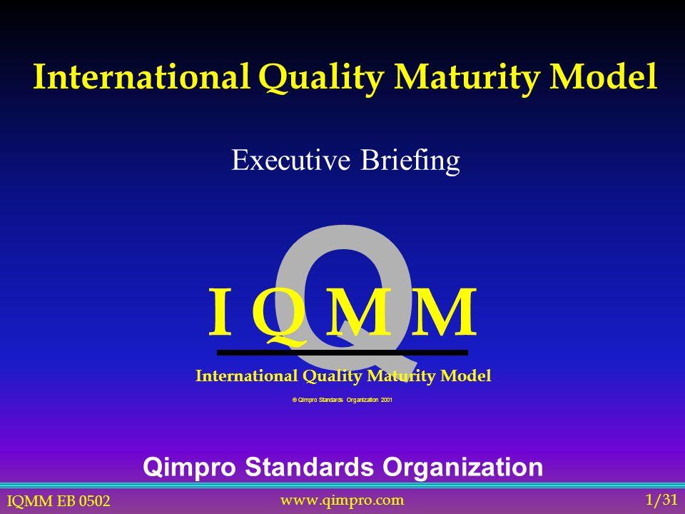 IQMM EB 0502 www.qimpro.com1/31 International Quality Maturity Model Qimpro Standards Organization Q I Q M M International Quality Maturity Model  Qimpro Standards Organization 2001 Executive Briefing