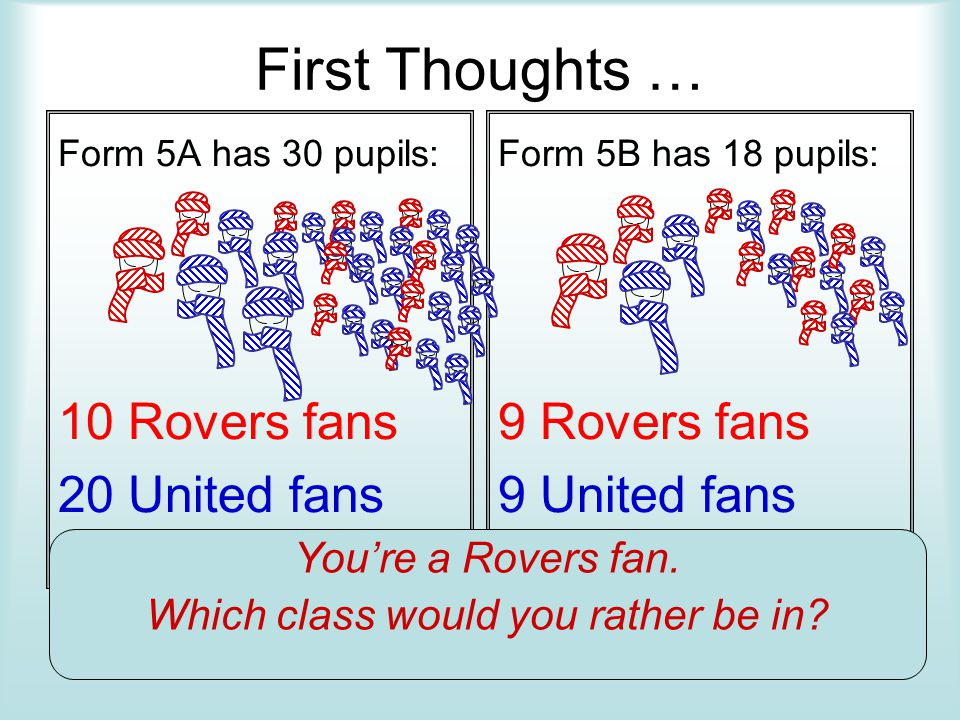 First Thoughts … Form 5A has 30 pupils: 10 Rovers fans 20 United fans Form 5B has 18 pupils: 9 Rovers fans 9 United fans You're a Rovers fan.