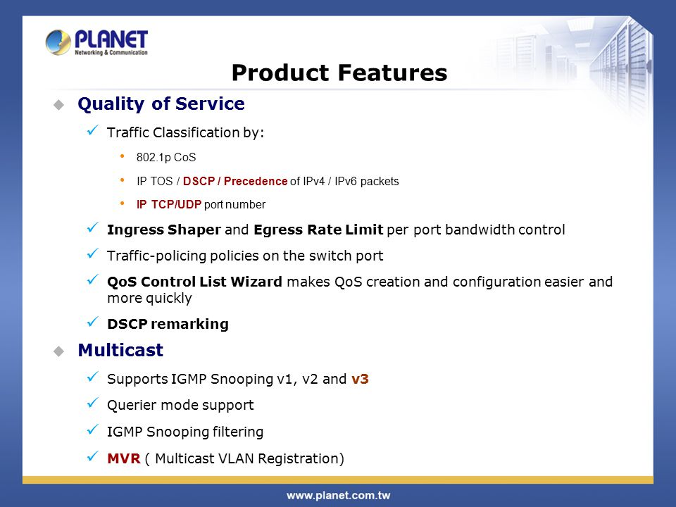 Product Features  Quality of Service Traffic Classification by: 802.1p CoS IP TOS / DSCP / Precedence of IPv4 / IPv6 packets IP TCP/UDP port number Ingress Shaper and Egress Rate Limit per port bandwidth control Traffic-policing policies on the switch port QoS Control List Wizard makes QoS creation and configuration easier and more quickly DSCP remarking  Multicast Supports IGMP Snooping v1, v2 and v3 Querier mode support IGMP Snooping filtering MVR ( Multicast VLAN Registration)