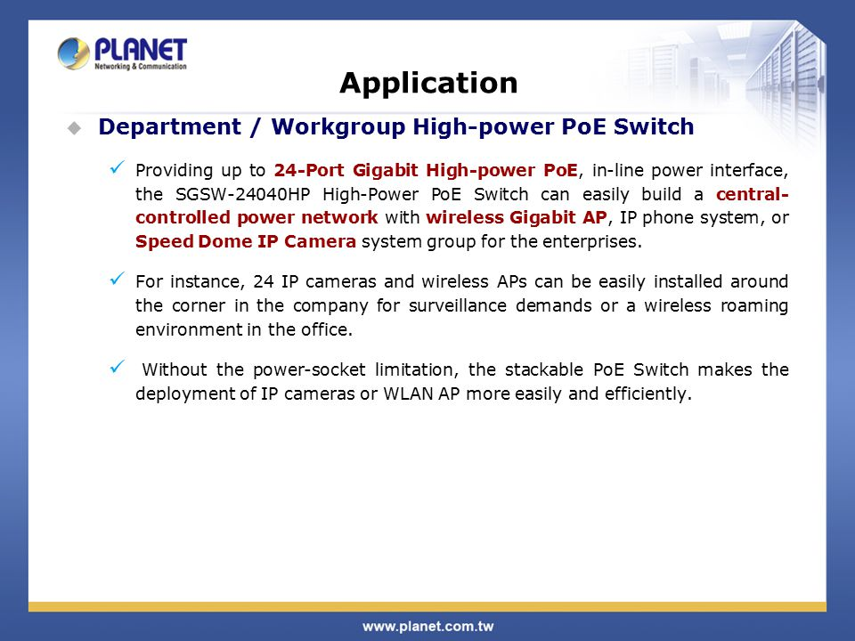 Application  Department / Workgroup High-power PoE Switch Providing up to 24-Port Gigabit High-power PoE, in-line power interface, the SGSW-24040HP High-Power PoE Switch can easily build a central- controlled power network with wireless Gigabit AP, IP phone system, or Speed Dome IP Camera system group for the enterprises.