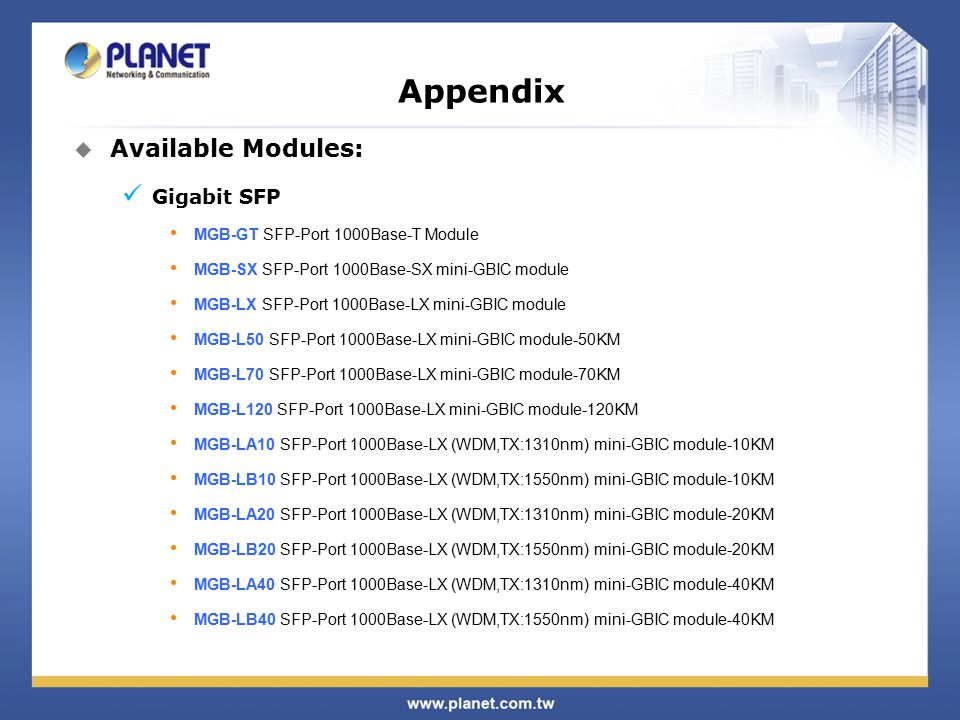 Appendix  Available Modules: Gigabit SFP MGB-GT SFP-Port 1000Base-T Module MGB-SX SFP-Port 1000Base-SX mini-GBIC module MGB-LX SFP-Port 1000Base-LX mini-GBIC module MGB-L50 SFP-Port 1000Base-LX mini-GBIC module-50KM MGB-L70 SFP-Port 1000Base-LX mini-GBIC module-70KM MGB-L120 SFP-Port 1000Base-LX mini-GBIC module-120KM MGB-LA10 SFP-Port 1000Base-LX (WDM,TX:1310nm) mini-GBIC module-10KM MGB-LB10 SFP-Port 1000Base-LX (WDM,TX:1550nm) mini-GBIC module-10KM MGB-LA20 SFP-Port 1000Base-LX (WDM,TX:1310nm) mini-GBIC module-20KM MGB-LB20 SFP-Port 1000Base-LX (WDM,TX:1550nm) mini-GBIC module-20KM MGB-LA40 SFP-Port 1000Base-LX (WDM,TX:1310nm) mini-GBIC module-40KM MGB-LB40 SFP-Port 1000Base-LX (WDM,TX:1550nm) mini-GBIC module-40KM
