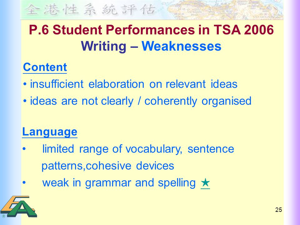 25 P.6 Student Performances in TSA 2006 Writing – Weaknesses Content insufficient elaboration on relevant ideas ideas are not clearly / coherently organised Language limited range of vocabulary, sentence patterns,cohesive devices weak in grammar and spelling ★ ★