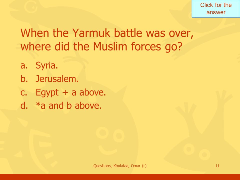 Click for the answer Questions, Khulafaa, Omar (r)11 When the Yarmuk battle was over, where did the Muslim forces go.