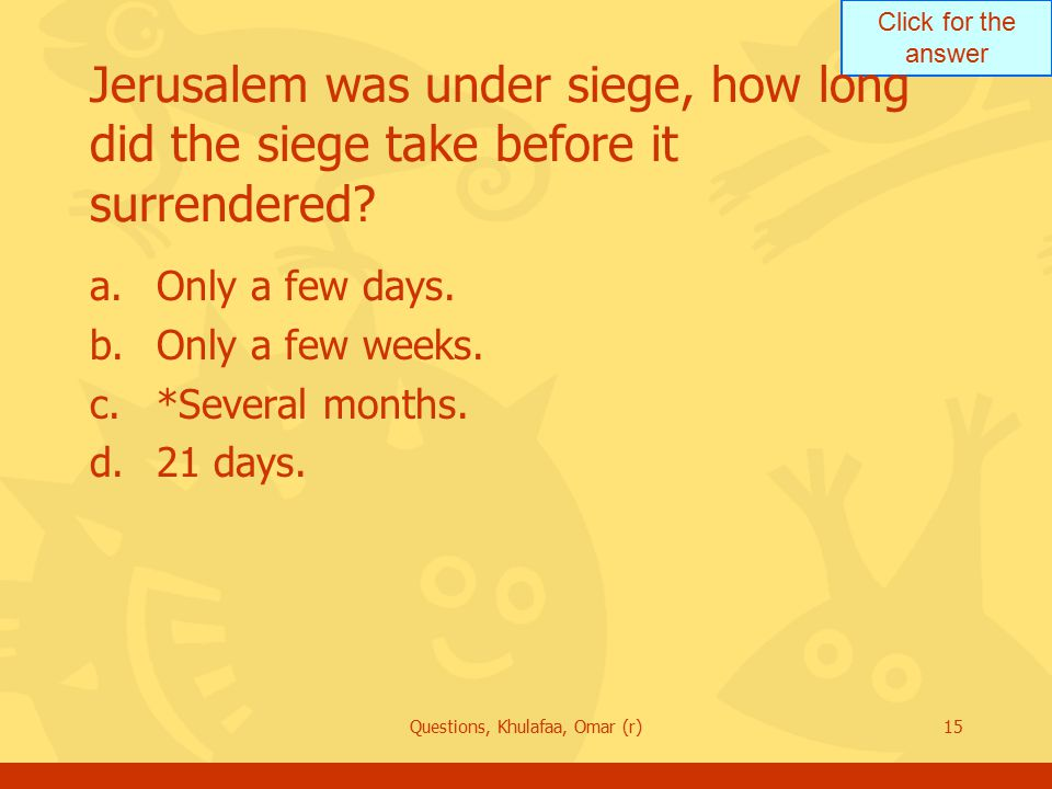 Click for the answer Questions, Khulafaa, Omar (r)15 Jerusalem was under siege, how long did the siege take before it surrendered.