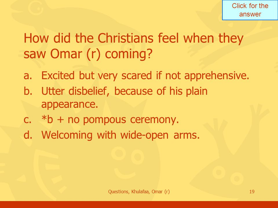 Click for the answer Questions, Khulafaa, Omar (r)19 How did the Christians feel when they saw Omar (r) coming.
