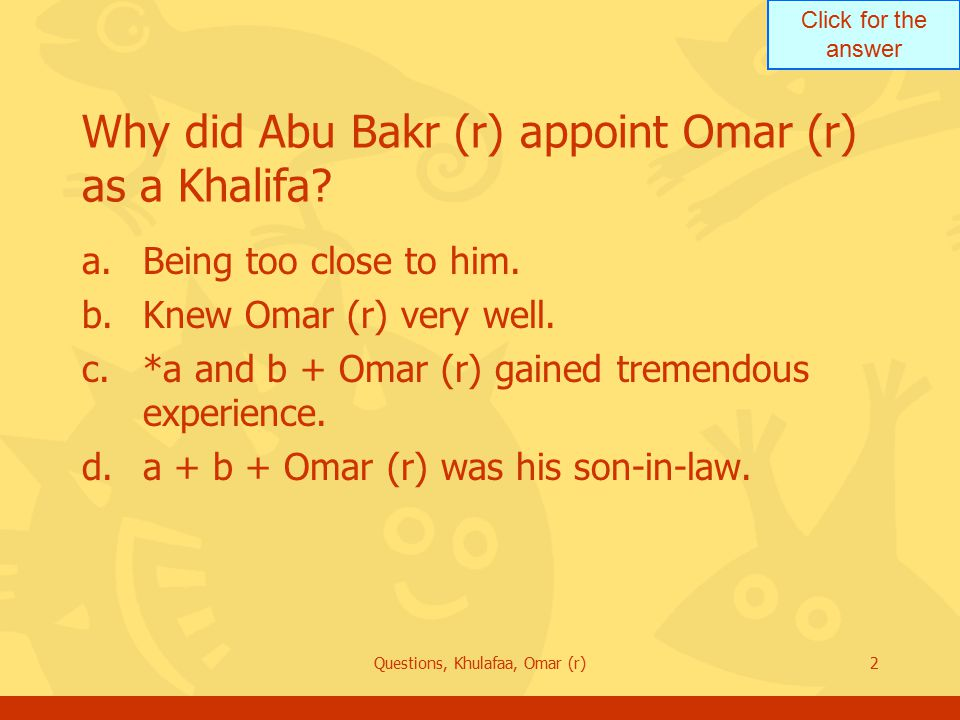Click for the answer Questions, Khulafaa, Omar (r)2 Why did Abu Bakr (r) appoint Omar (r) as a Khalifa.