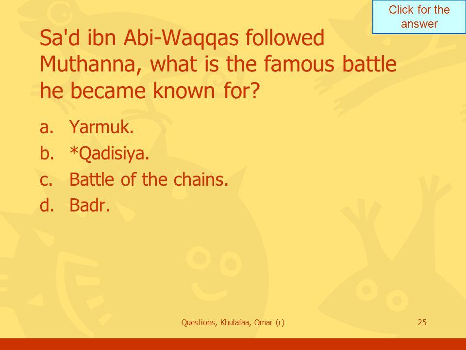Click for the answer Questions, Khulafaa, Omar (r)25 Sa'd ibn Abi-Waqqas followed Muthanna, what is the famous battle he became known for? a.Yarmuk. b