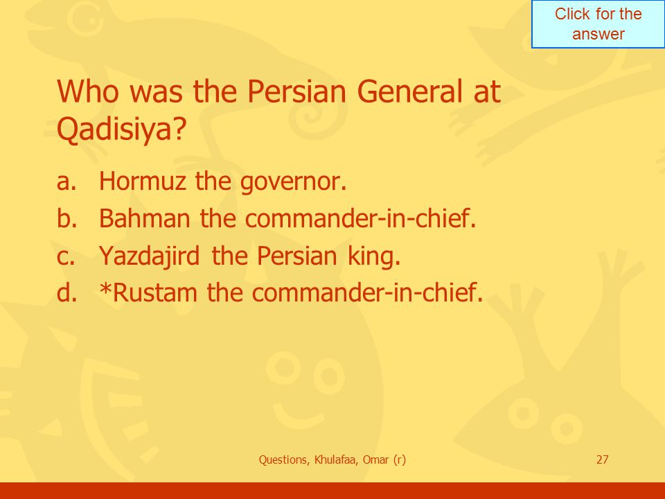 Click for the answer Questions, Khulafaa, Omar (r)27 Who was the Persian General at Qadisiya? a.Hormuz the governor. b.Bahman the commander-in-chief.