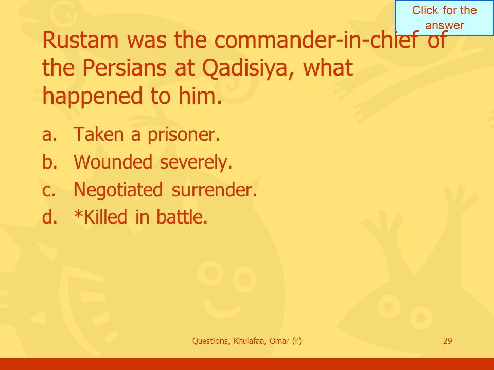 Click for the answer Questions, Khulafaa, Omar (r)29 Rustam was the commander-in-chief of the Persians at Qadisiya, what happened to him. a.Taken a pr