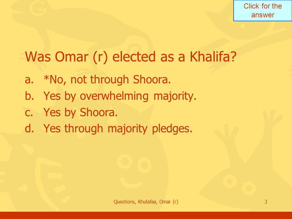 Click for the answer Questions, Khulafaa, Omar (r)3 Was Omar (r) elected as a Khalifa? a.*No, not through Shoora. b.Yes by overwhelming majority. c.Ye