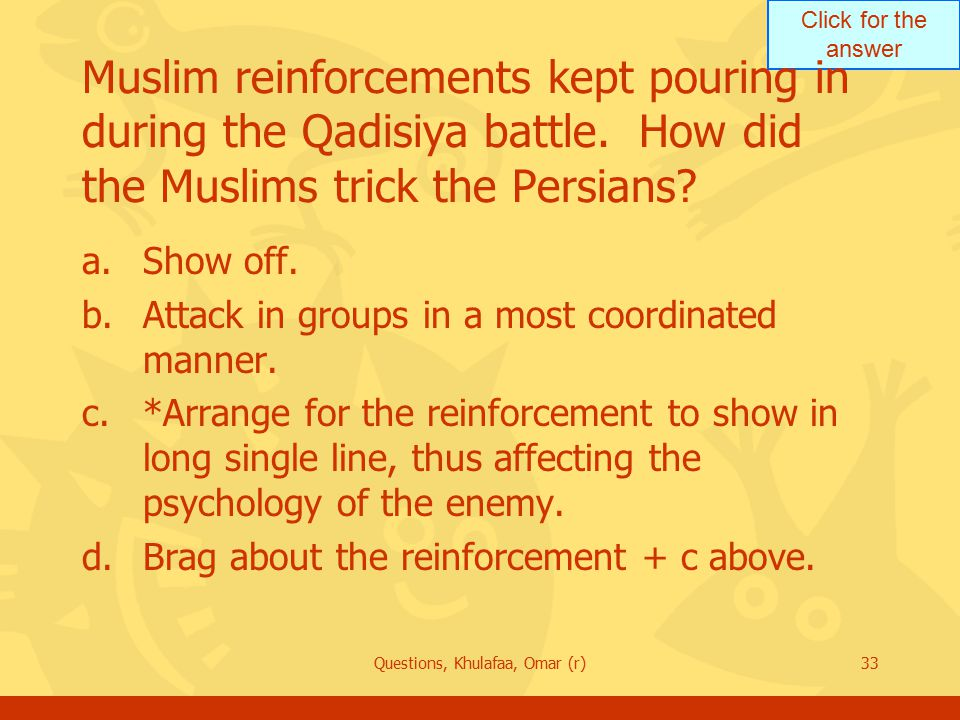 Click for the answer Questions, Khulafaa, Omar (r)33 Muslim reinforcements kept pouring in during the Qadisiya battle. How did the Muslims trick the P