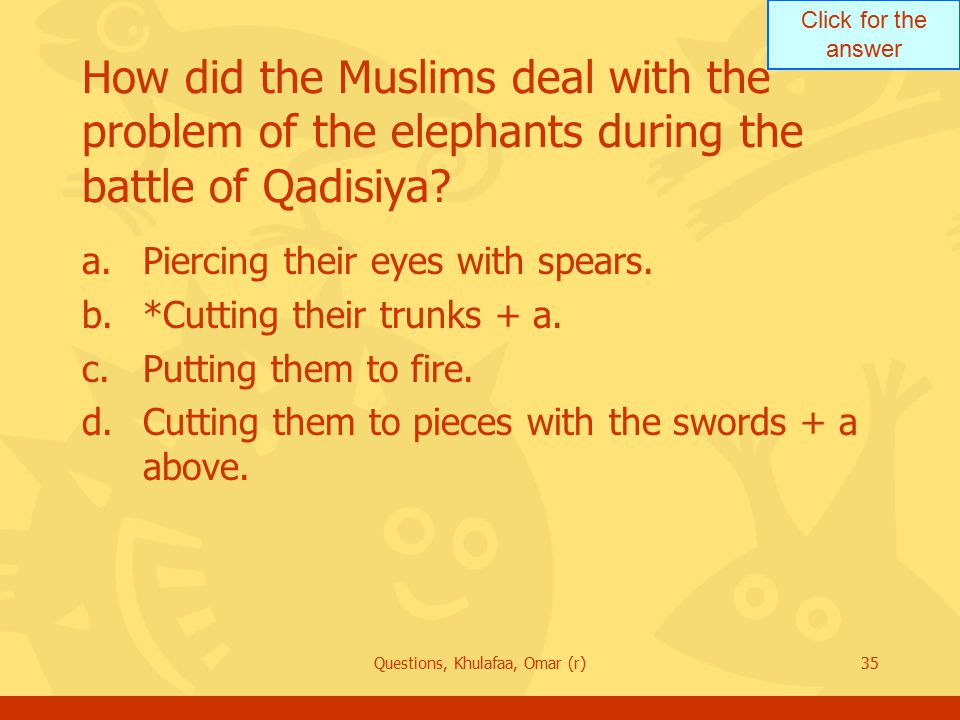 Click for the answer Questions, Khulafaa, Omar (r)35 How did the Muslims deal with the problem of the elephants during the battle of Qadisiya? a.Pierc