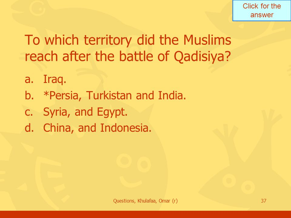 Click for the answer Questions, Khulafaa, Omar (r)37 To which territory did the Muslims reach after the battle of Qadisiya.
