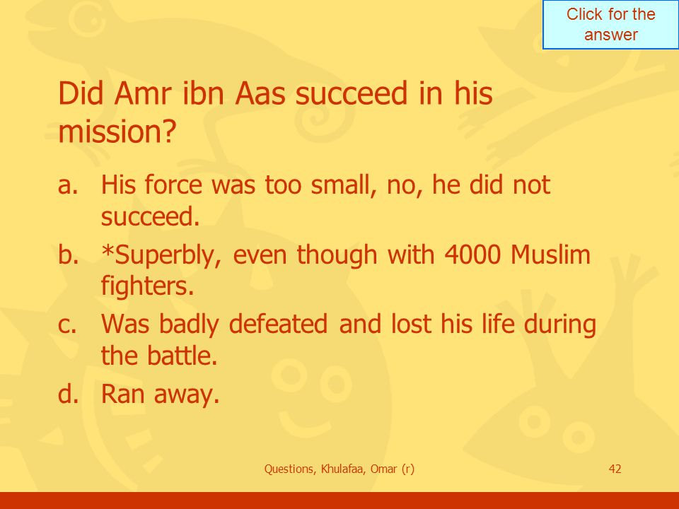 Click for the answer Questions, Khulafaa, Omar (r)42 Did Amr ibn Aas succeed in his mission.