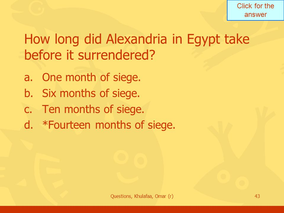 Click for the answer Questions, Khulafaa, Omar (r)43 How long did Alexandria in Egypt take before it surrendered.