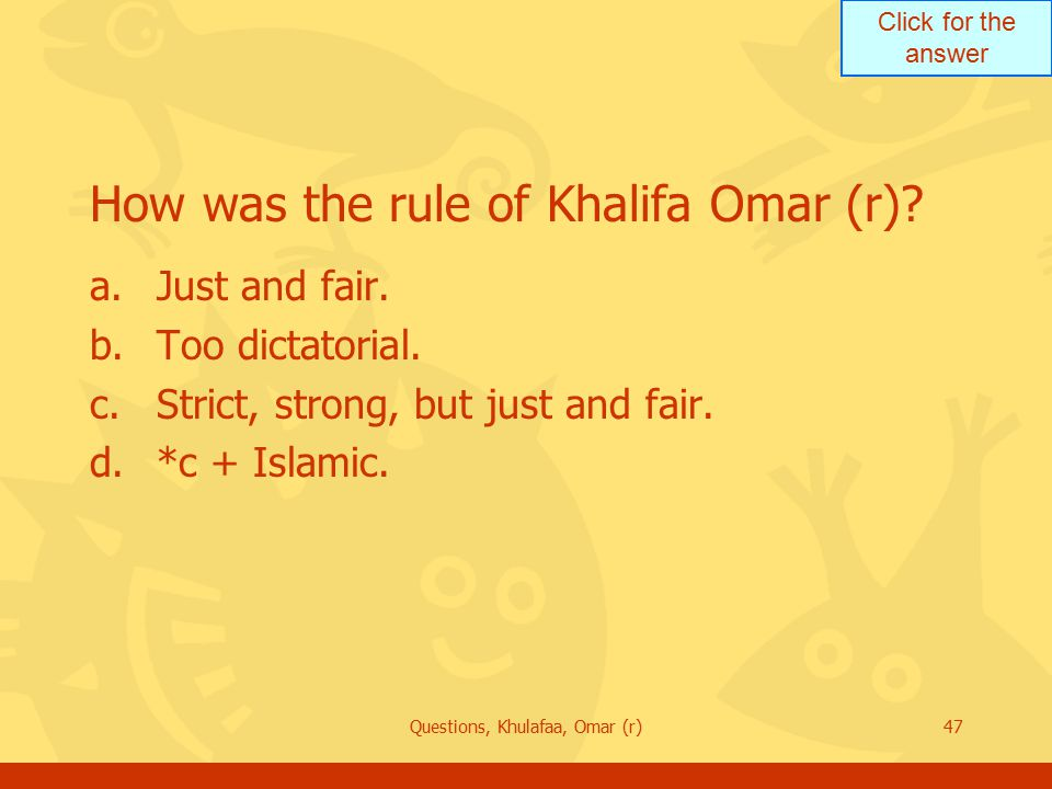 Click for the answer Questions, Khulafaa, Omar (r)47 How was the rule of Khalifa Omar (r)? a.Just and fair. b.Too dictatorial. c.Strict, strong, but j