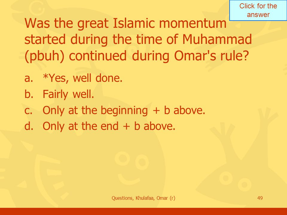 Click for the answer Questions, Khulafaa, Omar (r)49 Was the great Islamic momentum started during the time of Muhammad (pbuh) continued during Omar's