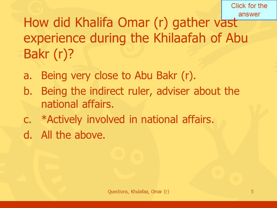 Click for the answer Questions, Khulafaa, Omar (r)6 How close was Omar (r) to Abu Bakr (r).