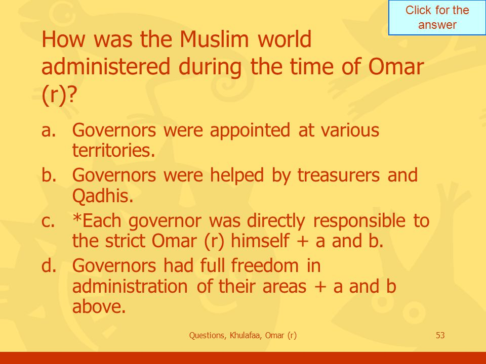 Click for the answer Questions, Khulafaa, Omar (r)53 How was the Muslim world administered during the time of Omar (r).
