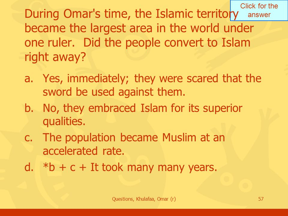 Click for the answer Questions, Khulafaa, Omar (r)57 During Omar s time, the Islamic territory became the largest area in the world under one ruler.