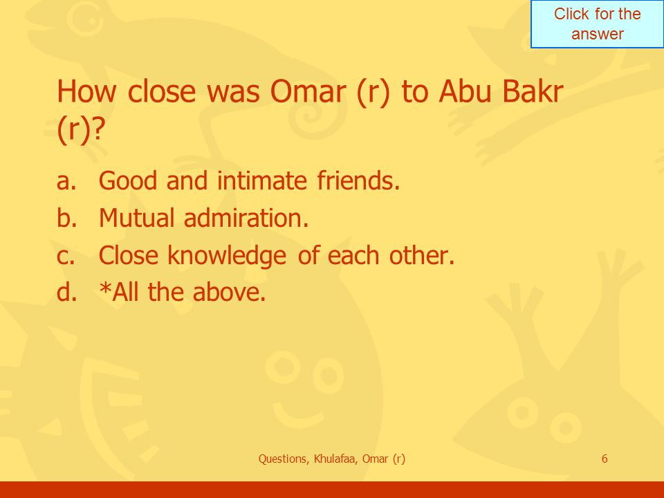 Click for the answer Questions, Khulafaa, Omar (r)6 How close was Omar (r) to Abu Bakr (r)? a.Good and intimate friends. b.Mutual admiration. c.Close