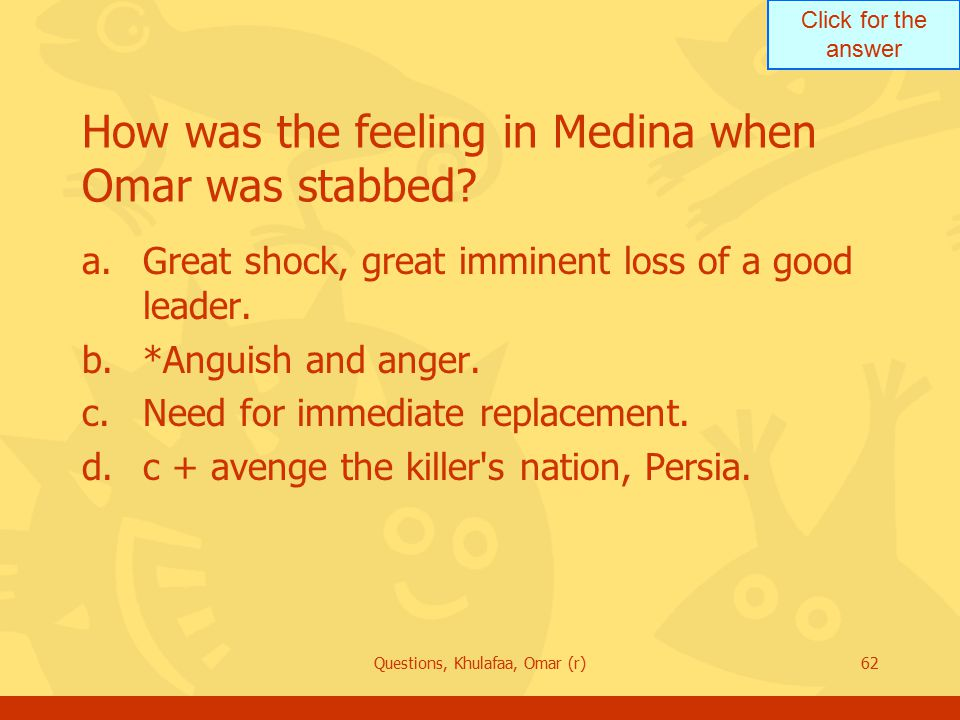 Click for the answer Questions, Khulafaa, Omar (r)62 How was the feeling in Medina when Omar was stabbed.