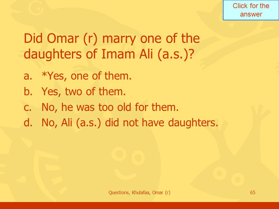 Click for the answer Questions, Khulafaa, Omar (r)65 Did Omar (r) marry one of the daughters of Imam Ali (a.s.)? a.*Yes, one of them. b.Yes, two of th