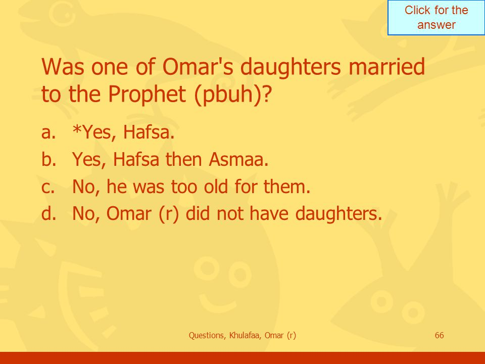 Click for the answer Questions, Khulafaa, Omar (r)66 Was one of Omar s daughters married to the Prophet (pbuh).