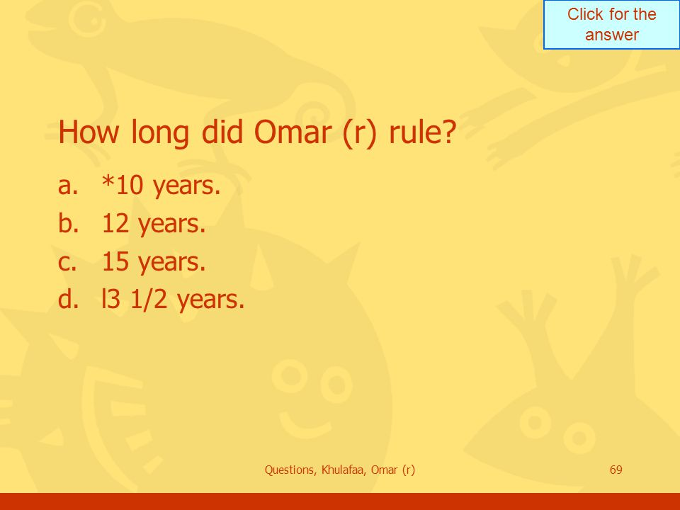 Click for the answer Questions, Khulafaa, Omar (r)69 How long did Omar (r) rule.