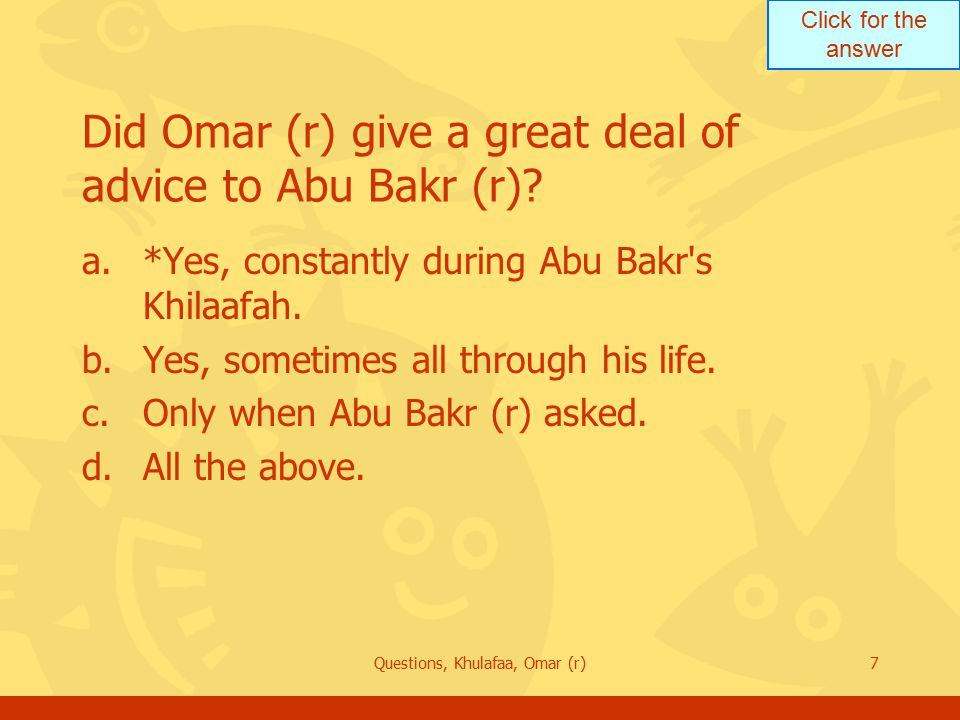 Click for the answer Questions, Khulafaa, Omar (r)7 Did Omar (r) give a great deal of advice to Abu Bakr (r).