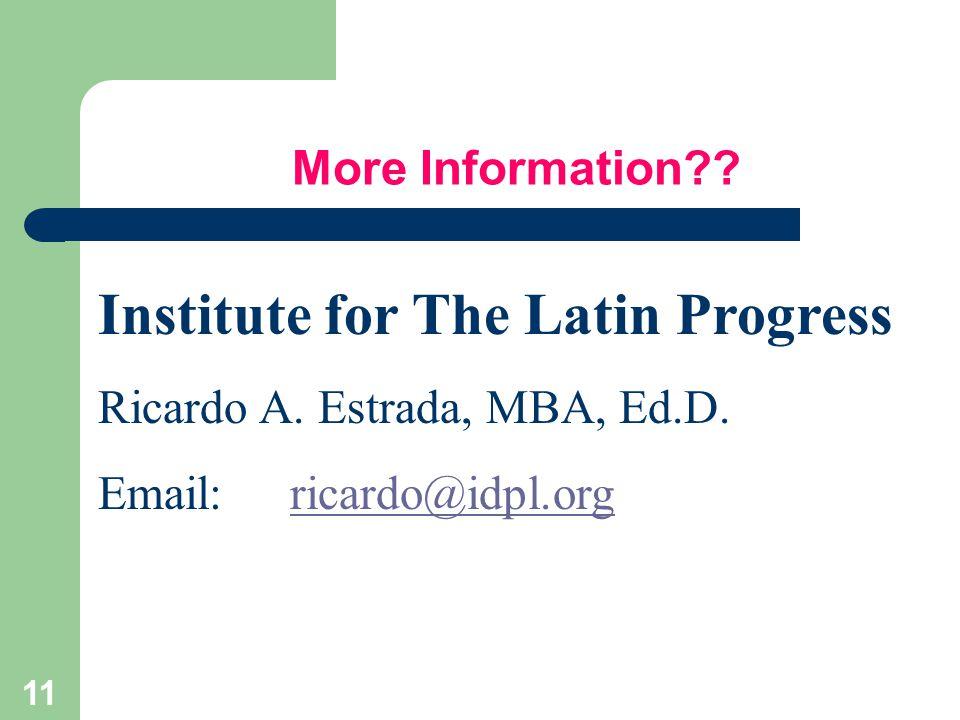 11 More Information?? Institute for The Latin Progress Ricardo A. Estrada, MBA, Ed.D. Email:ricardo@idpl.orgricardo@idpl.org