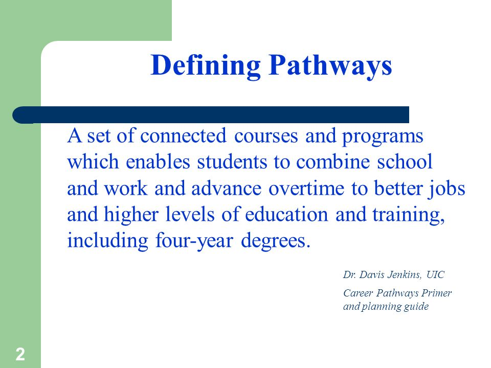 2 Defining Pathways A set of connected courses and programs which enables students to combine school and work and advance overtime to better jobs and higher levels of education and training, including four-year degrees.