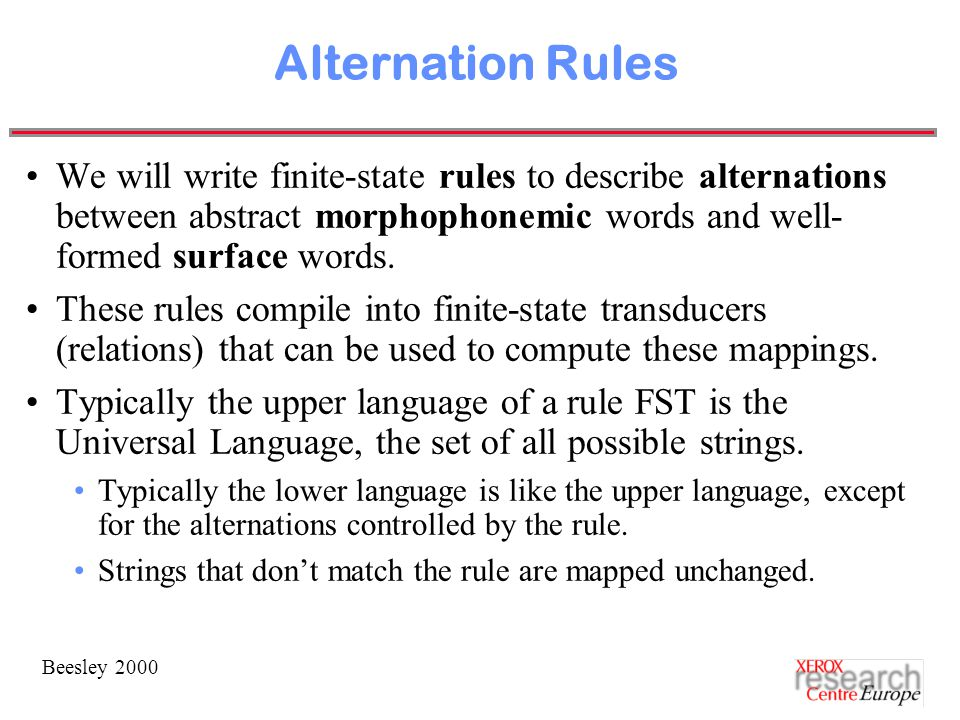 Beesley 2000 Alternation Rules We will write finite-state rules to describe alternations between abstract morphophonemic words and well- formed surface words.