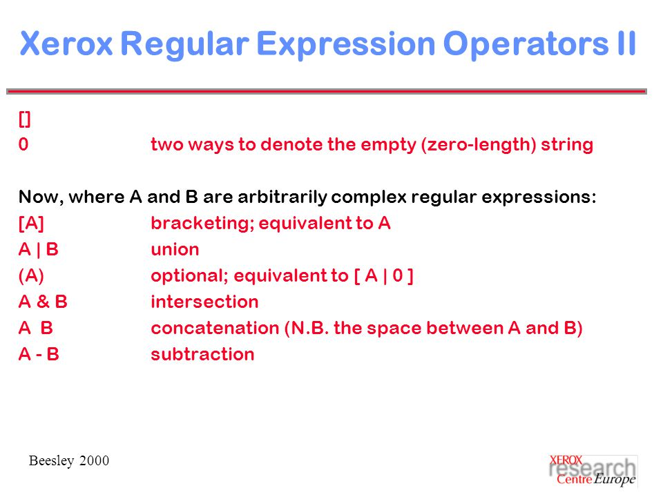 Beesley 2000 Xerox Regular Expression Operators II [] 0two ways to denote the empty (zero-length) string Now, where A and B are arbitrarily complex regular expressions: [A]bracketing; equivalent to A A | Bunion (A)optional; equivalent to [ A | 0 ] A & Bintersection A Bconcatenation (N.B.