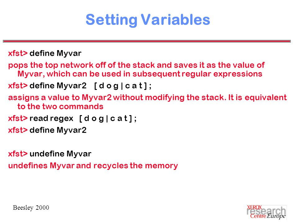 Beesley 2000 Setting Variables xfst> define Myvar pops the top network off of the stack and saves it as the value of Myvar, which can be used in subsequent regular expressions xfst> define Myvar2 [ d o g | c a t ] ; assigns a value to Myvar2 without modifying the stack.
