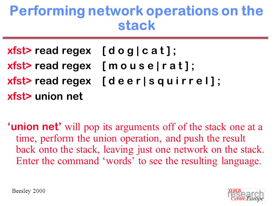 Beesley 2000 Performing network operations on the stack xfst> read regex [ d o g | c a t ] ; xfst> read regex [ m o u s e | r a t ] ; xfst> read regex [ d e e r | s q u i r r e l ] ; xfst> union net 'union net' will pop its arguments off of the stack one at a time, perform the union operation, and push the result back onto the stack, leaving just one network on the stack.
