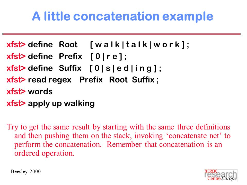 Beesley 2000 A little concatenation example xfst> define Root [ w a l k | t a l k | w o r k ] ; xfst> define Prefix [ 0 | r e ] ; xfst> define Suffix [ 0 | s | e d | i n g ] ; xfst> read regex Prefix Root Suffix ; xfst> words xfst> apply up walking Try to get the same result by starting with the same three definitions and then pushing them on the stack, invoking 'concatenate net' to perform the concatenation.