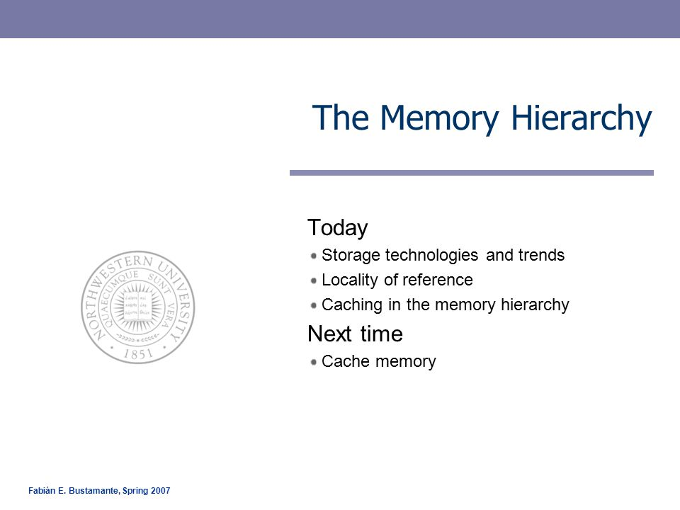 Fabián E. Bustamante, Spring 2007 The Memory Hierarchy Today Storage technologies and trends Locality of reference Caching in the memory hierarchy Nex