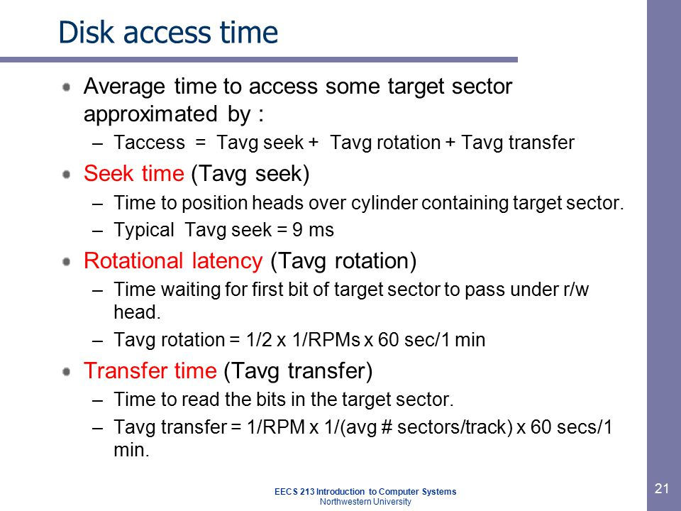 EECS 213 Introduction to Computer Systems Northwestern University 21 Disk access time Average time to access some target sector approximated by : –Tac