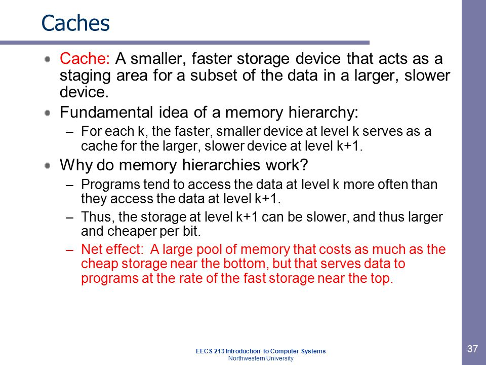 EECS 213 Introduction to Computer Systems Northwestern University 37 Caches Cache: A smaller, faster storage device that acts as a staging area for a