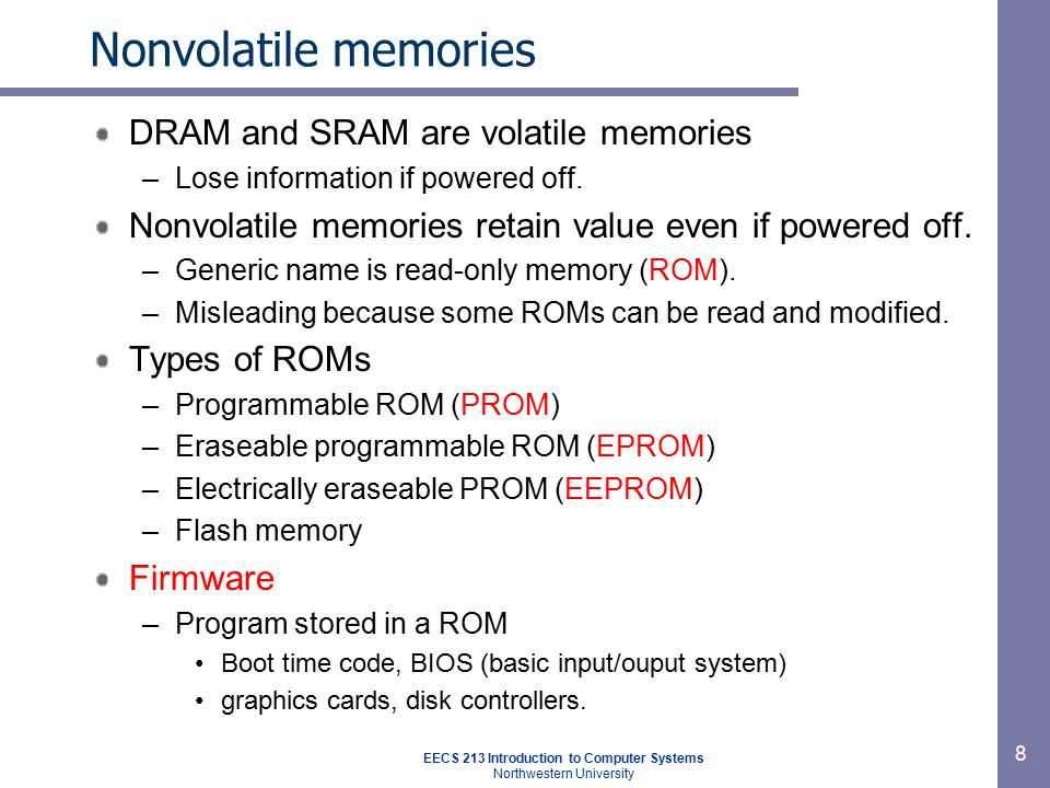 EECS 213 Introduction to Computer Systems Northwestern University 8 Nonvolatile memories DRAM and SRAM are volatile memories –Lose information if powe
