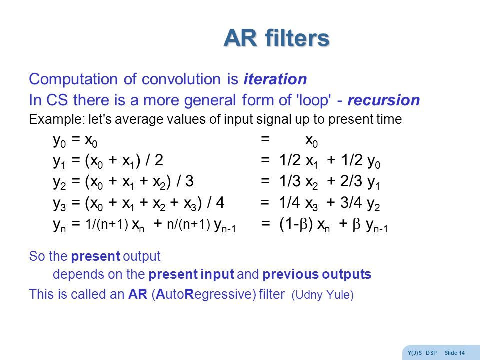 Y(J)S DSP Slide 14 AR filters Computation of convolution is iteration In CS there is a more general form of loop - recursion Example: let s average values of input signal up to present time y 0 = x 0 = x 0 y 1 = (x 0 + x 1 ) / 2 = 1/2 x 1 + 1/2 y 0 y 2 = (x 0 + x 1 + x 2 ) / 3 = 1/3 x 2 + 2/3 y 1 y 3 = (x 0 + x 1 + x 2 + x 3 ) / 4 = 1/4 x 3 + 3/4 y 2 y n = 1/(n+1) x n + n/(n+1) y n-1 = (1-  ) x n +  y n-1 So the present output depends on the present input and previous outputs This is called an AR (AutoRegressive) filter (Udny Yule)