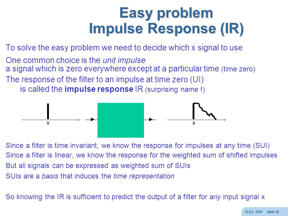 Y(J)S DSP Slide 18 Easy problem Impulse Response (IR) To solve the easy problem we need to decide which x signal to use One common choice is the unit impulse a signal which is zero everywhere except at a particular time (time zero) The response of the filter to an impulse at time zero (UI) is called the impulse response IR (surprising name !) Since a filter is time invariant, we know the response for impulses at any time (SUI) Since a filter is linear, we know the response for the weighted sum of shifted impulses But all signals can be expressed as weighted sum of SUIs SUIs are a basis that induces the time representation So knowing the IR is sufficient to predict the output of a filter for any input signal x 00
