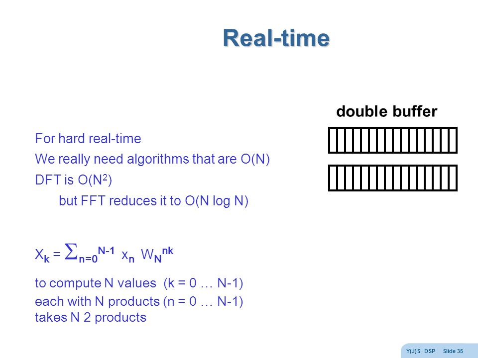 Y(J)S DSP Slide 35 Real-time For hard real-time We really need algorithms that are O(N) DFT is O(N 2 ) but FFT reduces it to O(N log N) X k =  n=0 N-1 x n W N nk to compute N values (k = 0 … N-1) each with N products (n = 0 … N-1) takes N 2 products double buffer